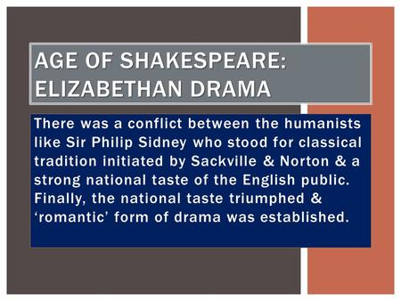 There was a conflict between the humanists like Sir Philip Sidney who stood for classical tradition initiated by Sackville & Norton & a strong national.