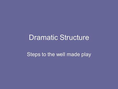 Dramatic Structure Steps to the well made play. A tragedy is a play that ends unhappily. Tragedies pit human limitations against the larger forces of.