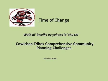 Time of Change Wulh ni' kwelhs uy yek sos 'o' thu thi Cowichan Tribes Comprehensive Community Planning Challenges October 2014.