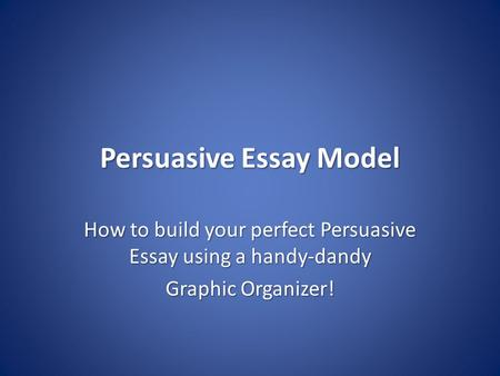 Persuasive Essay Model How to build your perfect Persuasive Essay using a handy-dandy Graphic Organizer!