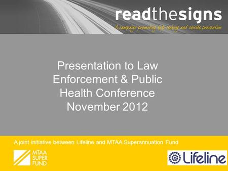 A joint initiative between Lifeline and MTAA Superannuation Fund Presentation to Law Enforcement & Public Health Conference November 2012.