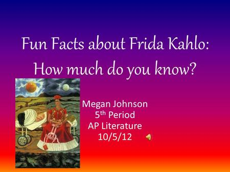 Fun Facts about Frida Kahlo: How much do you know? Megan Johnson 5 th Period AP Literature 10/5/12.
