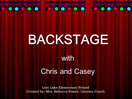 BACKSTAGE with Chris and Casey Lost Lake Elementary School Created by: Mrs. Rebecca Foster, Literacy Coach.