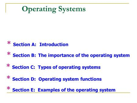 Operating Systems * Section A: Introduction * Section B: The importance of the operating system * Section C: Types of operating systems * Section D: Operating.