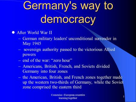 Comenius - European countries learning together 1 Germany's way to democracy After World War II –German military leaders' unconditional surrender in May.