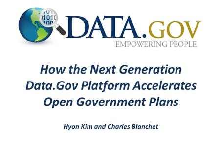 How the Next Generation Data.Gov Platform Accelerates Open Government Plans Hyon Kim and Charles Blanchet.