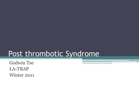 Post thrombotic Syndrome Godwin Tse LA-TRAP Winter 2011.