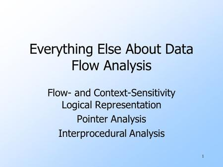 1 Everything Else About Data Flow Analysis Flow- and Context-Sensitivity Logical Representation Pointer Analysis Interprocedural Analysis.