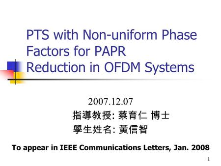 1 PTS with Non-uniform Phase Factors for PAPR Reduction in OFDM Systems 2007.12.07 指導教授 : 蔡育仁 博士 學生姓名 : 黃信智 To appear in IEEE Communications Letters, Jan.