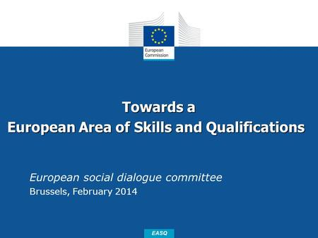 Date: in 12 pts EASQ Towards a European Area of Skills and Qualifications European Area of Skills and Qualifications European social dialogue committee.