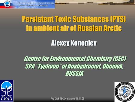 Pre-CAS TECO, Incheon, 17.11.091 Persistent Toxic Substances (PTS) in ambient air of Russian Arctic Alexey Konoplev Centre for Environmental Chemistry.