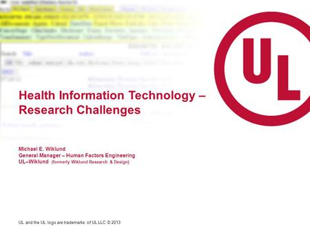 UL and the UL logo are trademarks of UL LLC © 2013 Health Information Technology – Research Challenges Michael E. Wiklund General Manager – Human Factors.