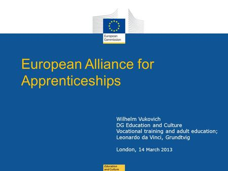 Date: in 12 pts Education and Culture European Alliance for Apprenticeships Wilhelm Vukovich DG Education and Culture Vocational training and adult education;