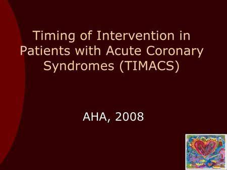 Timing of Intervention in Patients with Acute Coronary Syndromes (TIMACS) AHA, 2008.