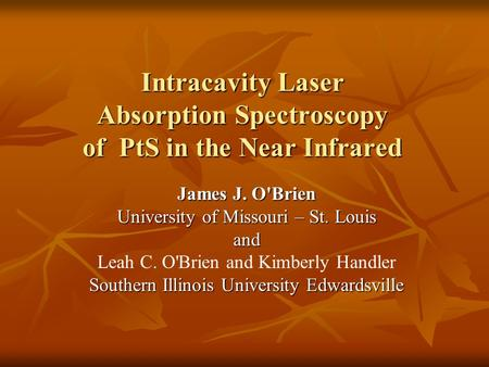 Intracavity Laser Absorption Spectroscopy of PtS in the Near Infrared James J. O'Brien University of Missouri – St. Louis and Leah C. O'Brien and Kimberly.