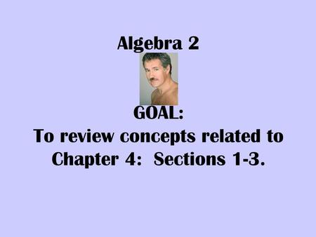 Algebra 2 GOAL: To review concepts related to Chapter 4: Sections 1-3.