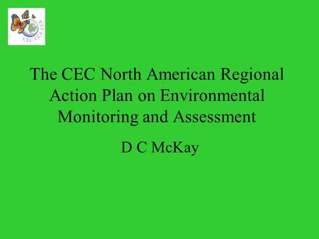 The CEC North American Regional Action Plan on Environmental Monitoring and Assessment D C McKay.