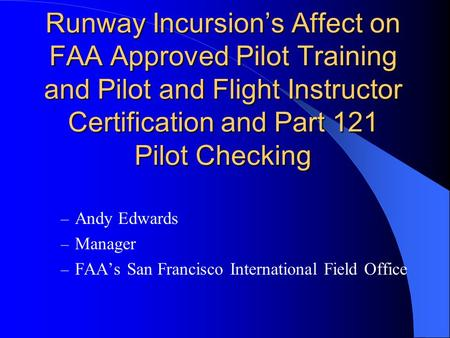 Runway Incursion's Affect on FAA Approved Pilot Training and Pilot and Flight Instructor Certification and Part 121 Pilot Checking – Andy Edwards – Manager.