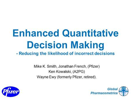 Global Pharmacometrics Enhanced Quantitative Decision Making - Reducing the likelihood of incorrect decisions Mike K. Smith, Jonathan French, (Pfizer)