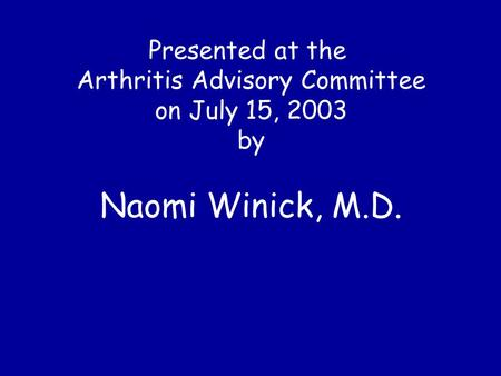 Presented at the Arthritis Advisory Committee on July 15, 2003 by Naomi Winick, M.D.