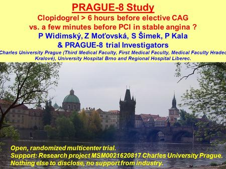 PRAGUE-8 Study Clopidogrel > 6 hours before elective CAG vs. a few minutes before PCI in stable angina ? P Widimský, Z Moťovská, S Šimek, P Kala & PRAGUE-8.