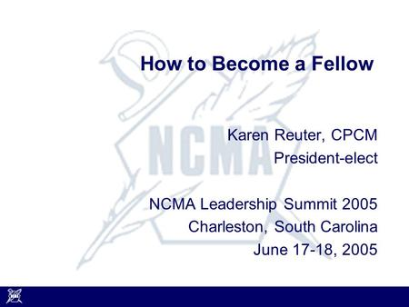 How to Become a Fellow Karen Reuter, CPCM President-elect NCMA Leadership Summit 2005 Charleston, South Carolina June 17-18, 2005.