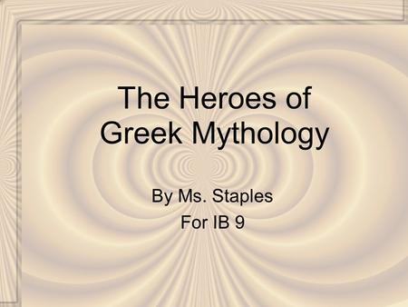 The Heroes of Greek Mythology By Ms. Staples For IB 9.