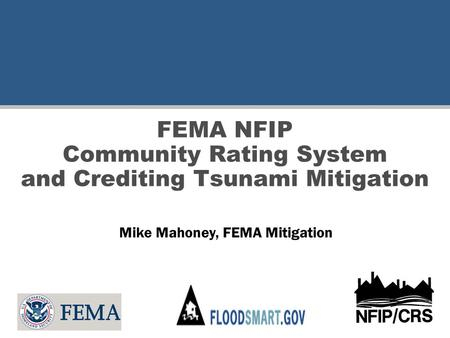 FEMA NFIP Community Rating System and Crediting Tsunami Mitigation Mike Mahoney, FEMA Mitigation.