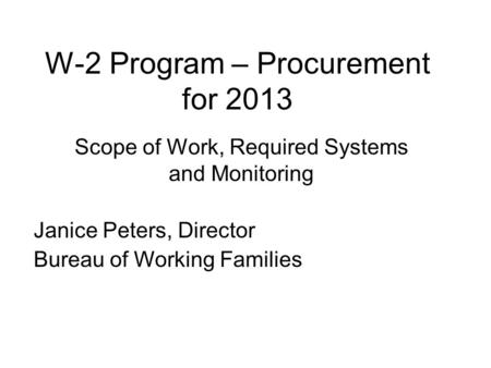 W-2 Program – Procurement for 2013 Scope of Work, Required Systems and Monitoring Janice Peters, Director Bureau of Working Families.