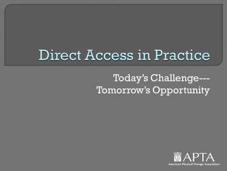 Today's Challenge--- Tomorrow's Opportunity. Direct Access How Has It Changed Our Practice?