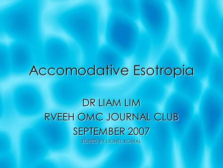 Accomodative Esotropia DR LIAM LIM RVEEH OMC JOURNAL CLUB SEPTEMBER 2007 EDITED BY LIONEL KOWAL DR LIAM LIM RVEEH OMC JOURNAL CLUB SEPTEMBER 2007 EDITED.