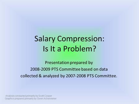Salary Compression: Is It a Problem? Presentation prepared by 2008-2009 PTS Committee based on data collected & analyzed by 2007-2008 PTS Committee. Analysis.