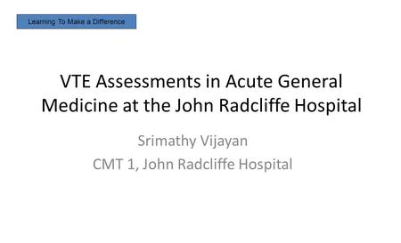 VTE Assessments in Acute General Medicine at the John Radcliffe Hospital Srimathy Vijayan CMT 1, John Radcliffe Hospital Learning To Make a Difference.
