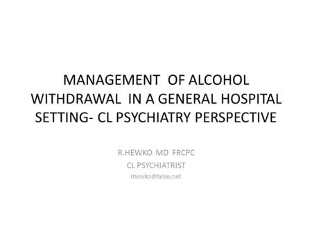 MANAGEMENT OF ALCOHOL WITHDRAWAL IN A GENERAL HOSPITAL SETTING- CL PSYCHIATRY PERSPECTIVE R.HEWKO MD FRCPC CL PSYCHIATRIST