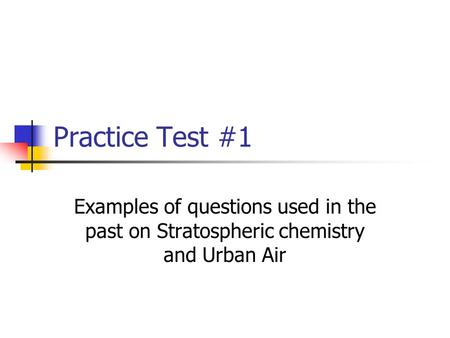 Practice Test #1 Examples of questions used in the past on Stratospheric chemistry and Urban Air.