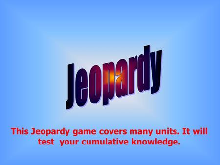 This Jeopardy game covers many units. It will test your cumulative knowledge.