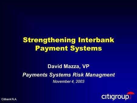 Strengthening Interbank Payment Systems David Mazza, VP Payments Systems Risk Managment November 4, 2003 Citibank N.A.