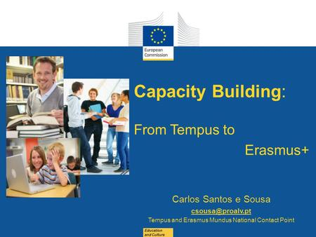 Date: in 12 pts Education and Culture Capacity Building: From Tempus to Erasmus+ Carlos Santos e Sousa Tempus and Erasmus Mundus National.
