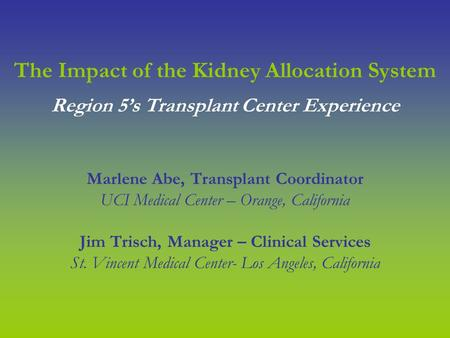 The Impact of the Kidney Allocation System Marlene Abe, Transplant Coordinator UCI Medical Center – Orange, California Jim Trisch, Manager – Clinical Services.