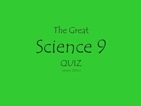 The Great Science 9 QUIZ version 2014.1 The Great Science 9 Quiz Bowl Each team will write its answer to the question. Answers will be collected by the.