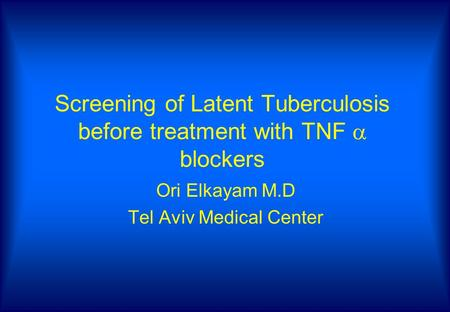 Screening of Latent Tuberculosis before treatment with TNF  blockers Ori Elkayam M.D Tel Aviv Medical Center.