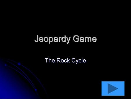Jeopardy Game The Rock Cycle. Around and Around Hot and Hole-y 10 pts 20 pts 30 pts 40 pts 10 pts 20 pts 30 pts 40 pts Quit Pushing Me 10 pts 20 pts 30.