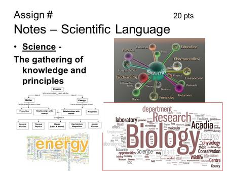 Assign # 20 pts Notes – Scientific Language Science - The gathering of knowledge and principles.