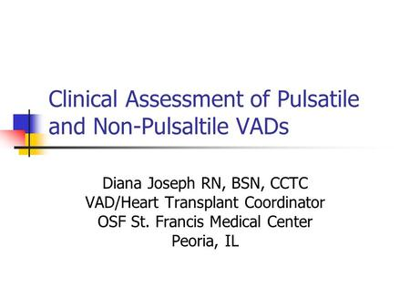 Clinical Assessment of Pulsatile and Non-Pulsaltile VADs Diana Joseph RN, BSN, CCTC VAD/Heart Transplant Coordinator OSF St. Francis Medical Center Peoria,