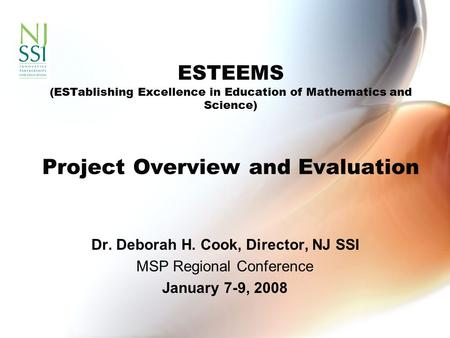 ESTEEMS (ESTablishing Excellence in Education of Mathematics and Science) Project Overview and Evaluation Dr. Deborah H. Cook, Director, NJ SSI MSP Regional.