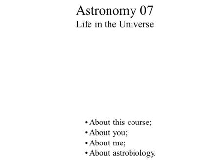 Astronomy 07 Life in the Universe About this course; About you; About me; About astrobiology.