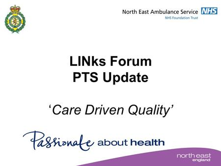 LINks Forum PTS Update 'Care Driven Quality'. Care Driven Quality Deliver a patient-focused, high quality, efficient PTS underpinned by key performance.