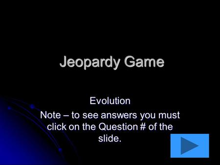 Jeopardy Game Evolution Note – to see answers you must click on the Question # of the slide.