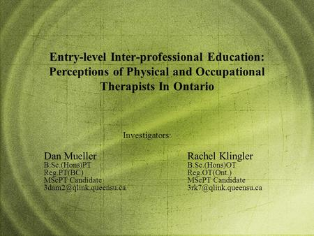 Entry-level Inter-professional Education: Perceptions of Physical and Occupational Therapists In Ontario Rachel Klingler B.Sc.(Hons)OT Reg.OT(Ont.) MScPT.