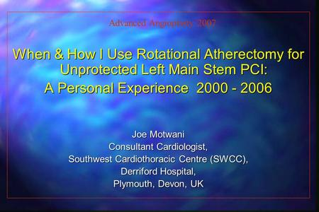 When & How I Use Rotational Atherectomy for Unprotected Left Main Stem PCI: A Personal Experience 2000 - 2006 Joe Motwani Consultant Cardiologist, Southwest.